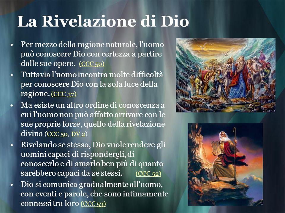 La Rivelazione di Dio Per mezzo della ragione naturale, l uomo può conoscere Dio con certezza a partire dalle sue opere. (CCC 50)