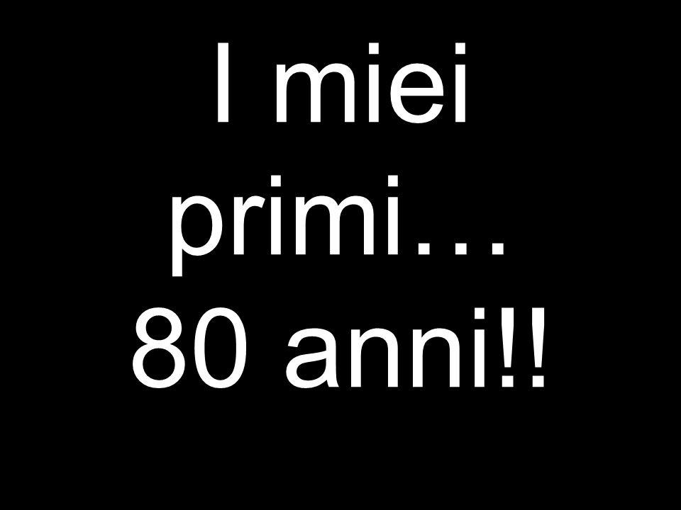 I miei primi… 80 anni!!