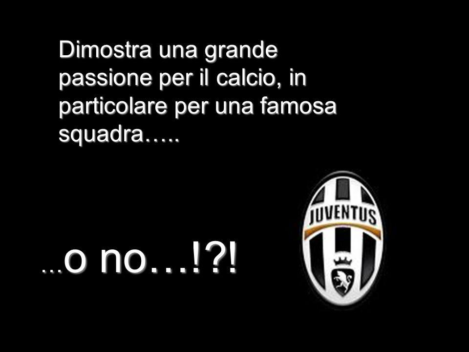 Dimostra una grande passione per il calcio, in particolare per una famosa squadra…..