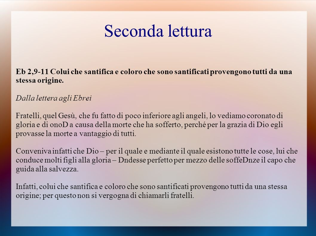 Seconda lettura Eb 2,9-11 Colui che santifica e coloro che sono santificati provengono tutti da una stessa origine.
