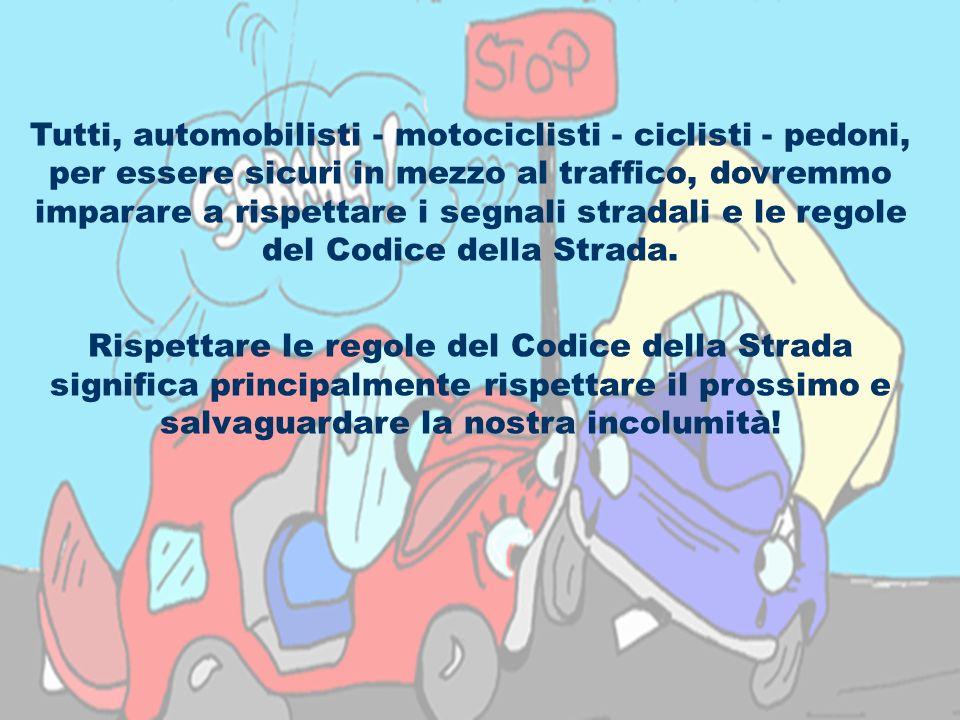 Tutti, automobilisti - motociclisti - ciclisti - pedoni, per essere sicuri in mezzo al traffico, dovremmo imparare a rispettare i segnali stradali e le regole del Codice della Strada.