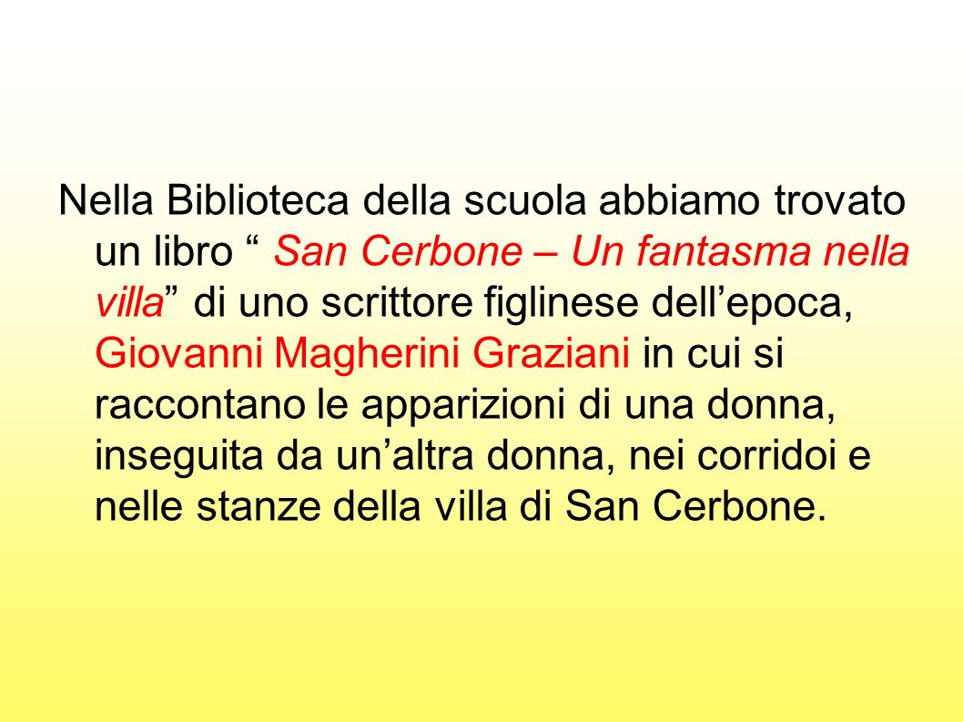Nella Biblioteca della scuola abbiamo trovato un libro San Cerbone – Un fantasma nella villa di uno scrittore figlinese dell'epoca, Giovanni Magherini Graziani in cui si raccontano le apparizioni di una donna, inseguita da un'altra donna, nei corridoi e nelle stanze della villa di San Cerbone.