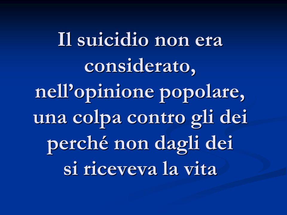 Il suicidio non era considerato, nell'opinione popolare, una colpa contro gli dei perché non dagli dei si riceveva la vita