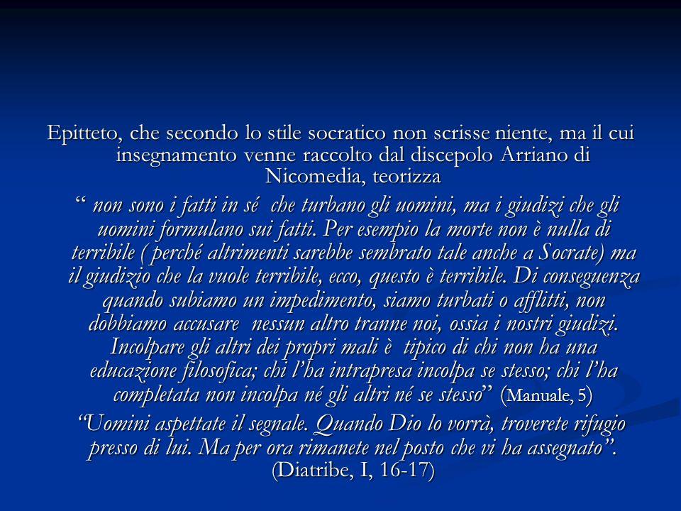 Epitteto, che secondo lo stile socratico non scrisse niente, ma il cui insegnamento venne raccolto dal discepolo Arriano di Nicomedia, teorizza