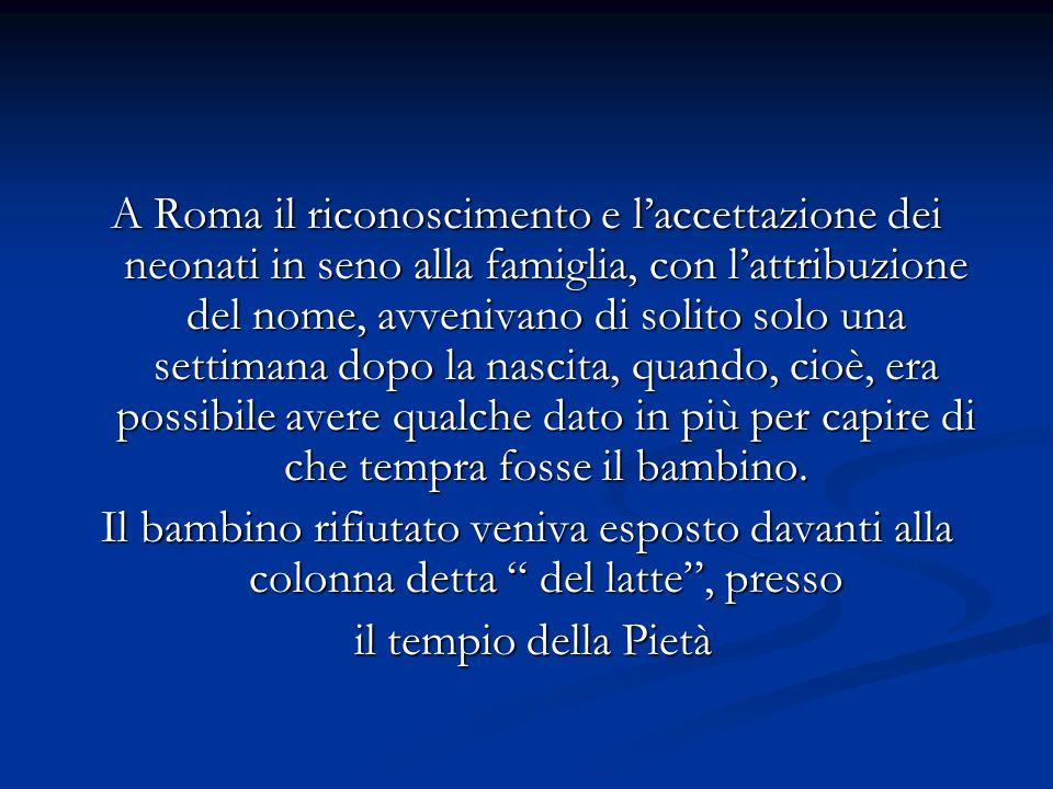 A Roma il riconoscimento e l'accettazione dei neonati in seno alla famiglia, con l'attribuzione del nome, avvenivano di solito solo una settimana dopo la nascita, quando, cioè, era possibile avere qualche dato in più per capire di che tempra fosse il bambino.