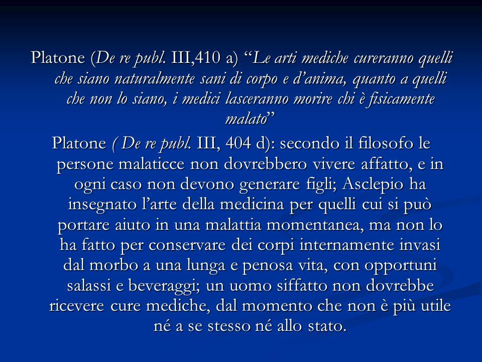 Platone (De re publ. III,410 a) Le arti mediche cureranno quelli che siano naturalmente sani di corpo e d'anima, quanto a quelli che non lo siano, i medici lasceranno morire chi è fisicamente malato