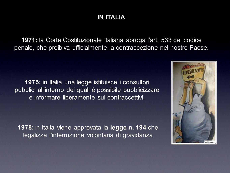 IN ITALIA 1971: la Corte Costituzionale italiana abroga l'art. 533 del codice penale, che proibiva ufficialmente la contraccezione nel nostro Paese.