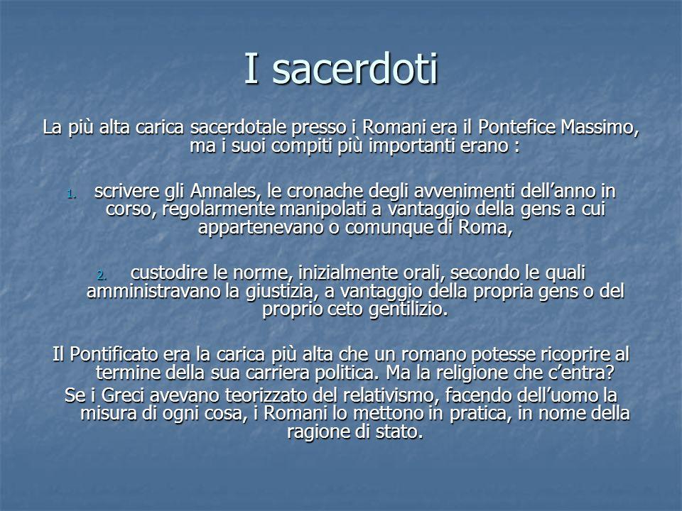 I sacerdoti La più alta carica sacerdotale presso i Romani era il Pontefice Massimo, ma i suoi compiti più importanti erano :