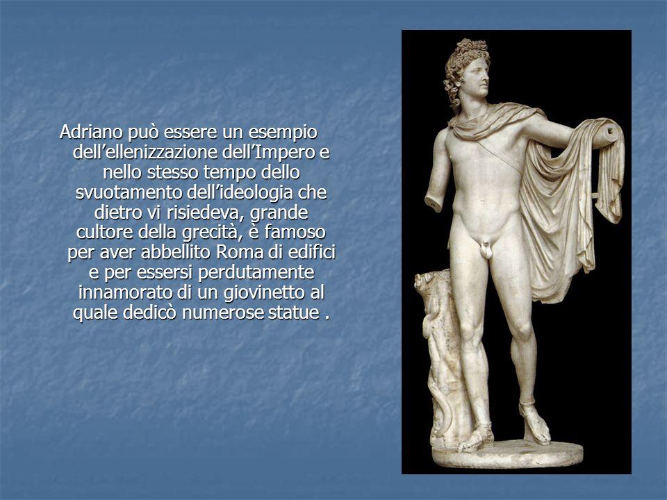Adriano può essere un esempio dell'ellenizzazione dell'Impero e nello stesso tempo dello svuotamento dell'ideologia che dietro vi risiedeva, grande cultore della grecità, è famoso per aver abbellito Roma di edifici e per essersi perdutamente innamorato di un giovinetto al quale dedicò numerose statue .