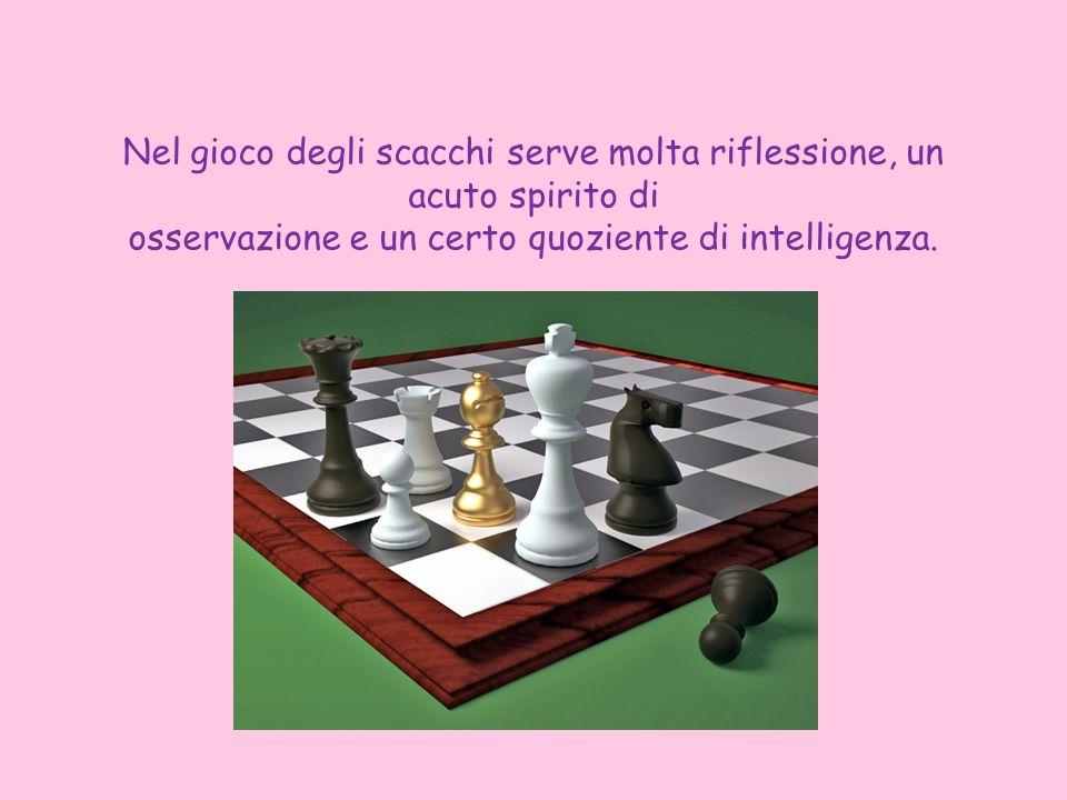 Nel gioco degli scacchi serve molta riflessione, un acuto spirito di