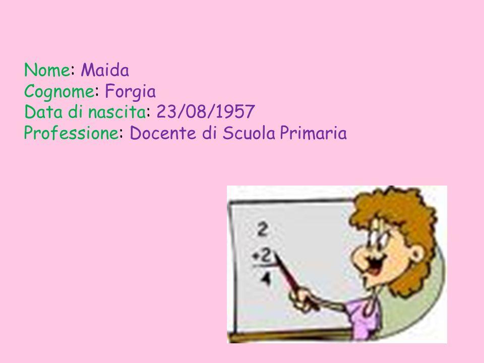 Nome: Maida Cognome: Forgia Data di nascita: 23/08/1957 Professione: Docente di Scuola Primaria