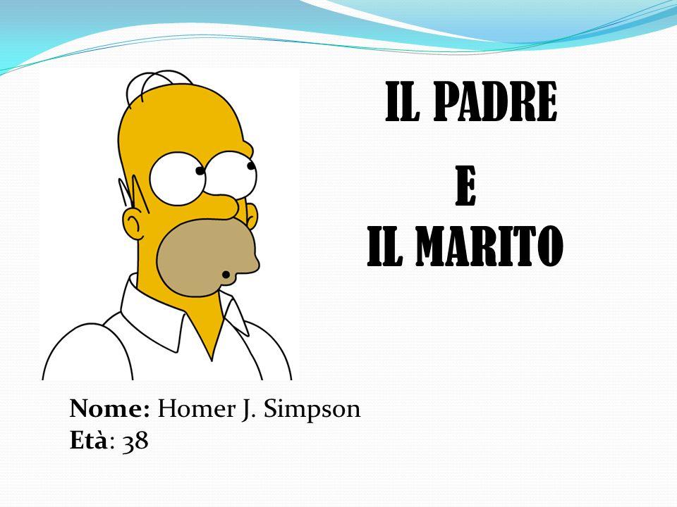 IL PADRE E IL MARITO Nome: Homer J. Simpson Età: 38