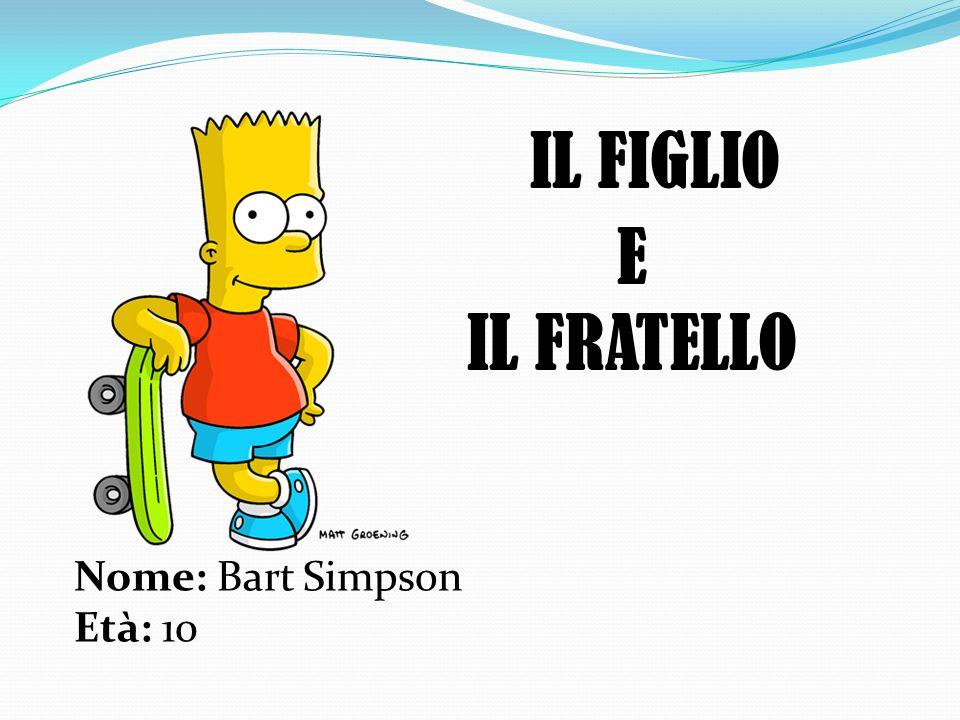 IL FIGLIO E IL FRATELLO Nome: Bart Simpson Età: 10