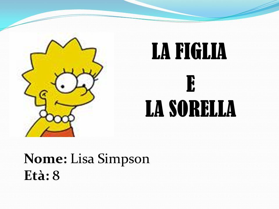 LA FIGLIA E LA SORELLA Nome: Lisa Simpson Età: 8