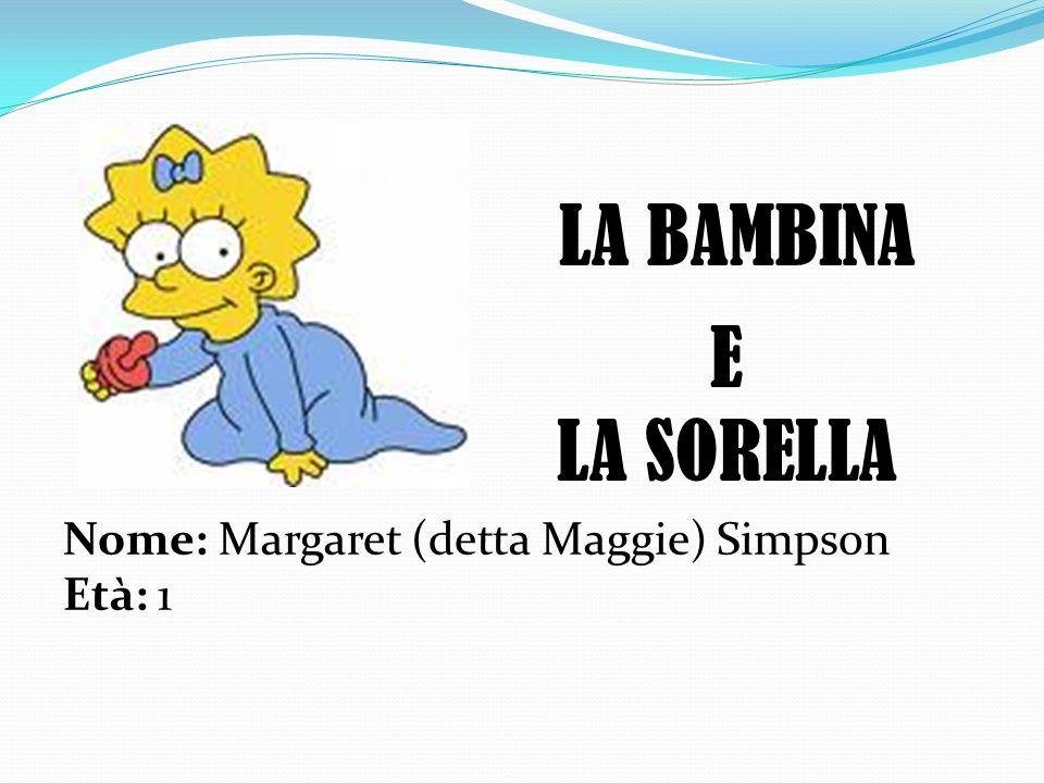 LA BAMBINA E LA SORELLA Nome: Margaret (detta Maggie) Simpson Età: 1
