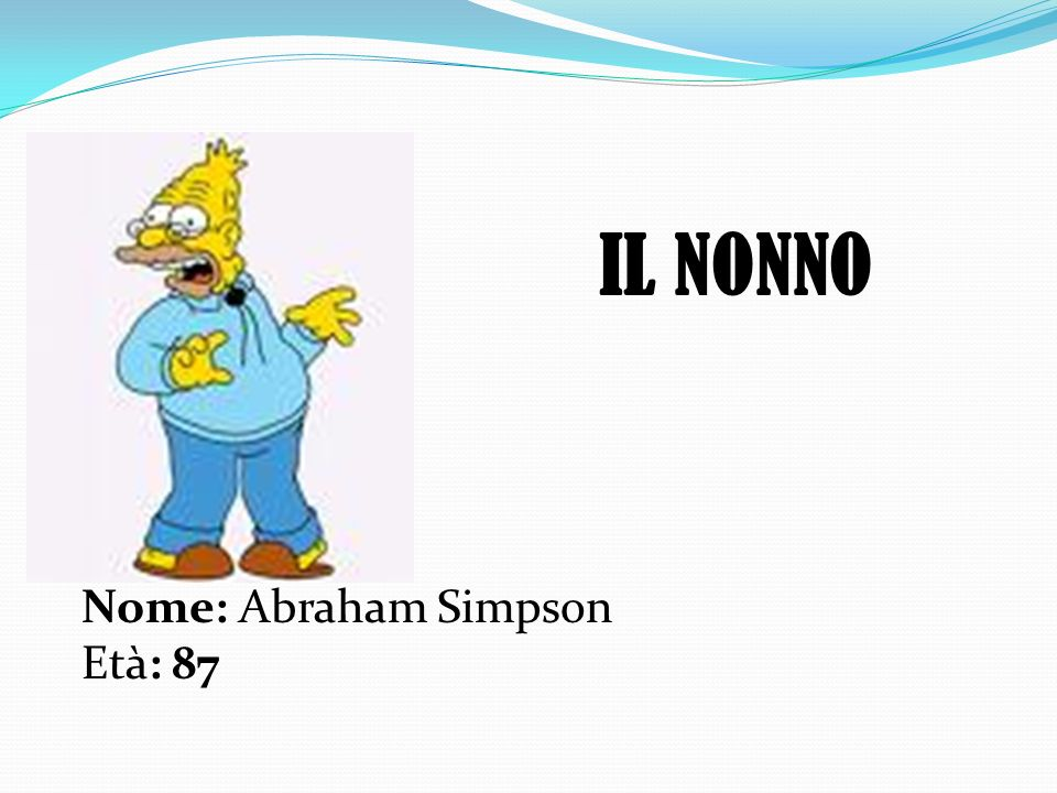 IL NONNO Nome: Abraham Simpson Età: 87
