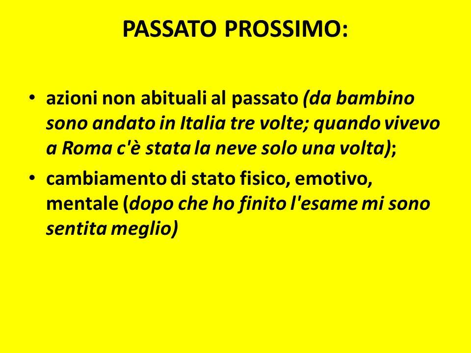 PASSATO PROSSIMO: azioni non abituali al passato (da bambino sono andato in Italia tre volte; quando vivevo a Roma c è stata la neve solo una volta);
