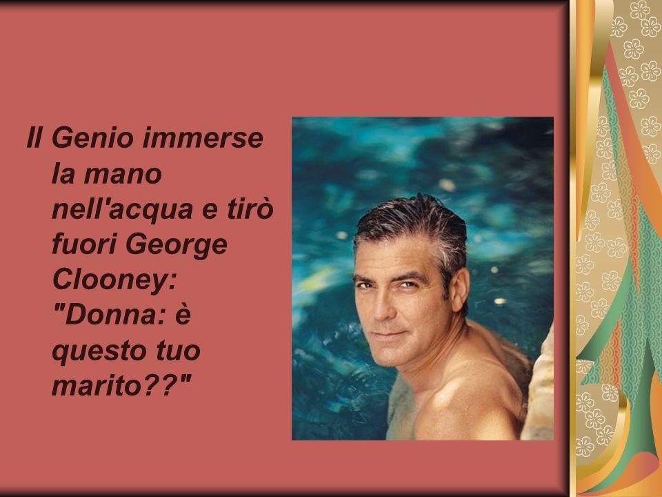 Il Genio immerse la mano nell acqua e tirò fuori George Clooney: Donna: è questo tuo marito