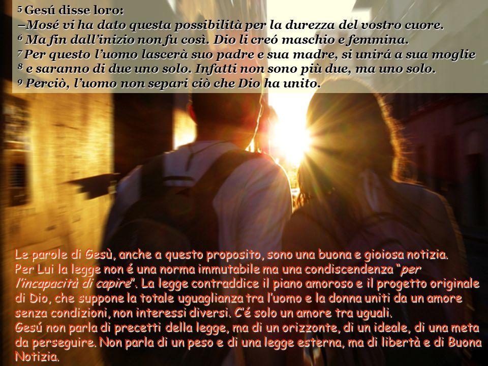 5 Gesú disse loro: –Mosé vi ha dato questa possibilità per la durezza del vostro cuore. 6 Ma fin dall'inizio non fu così. Dio li creó maschio e femmina.