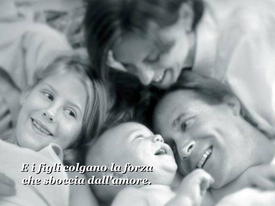 E i figli colgano la forza che sboccia dall'amore.