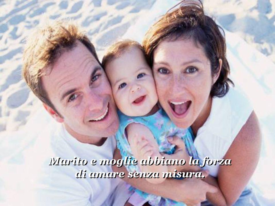 Marito e moglie abbiano la forza di amare senza misura.