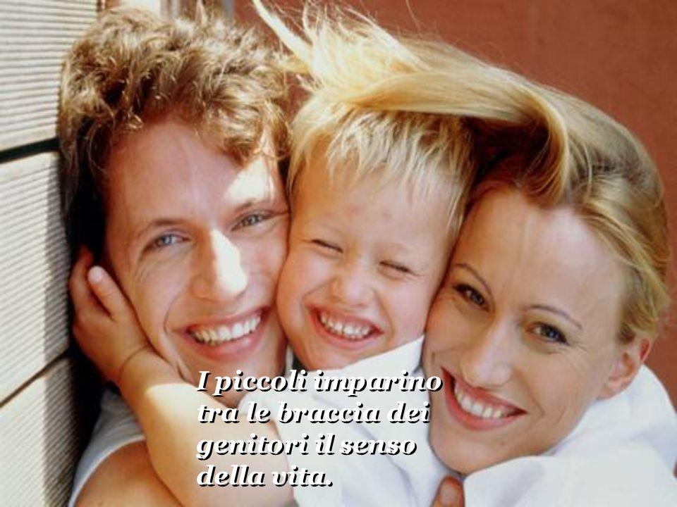 I piccoli imparino tra le braccia dei genitori il senso della vita.