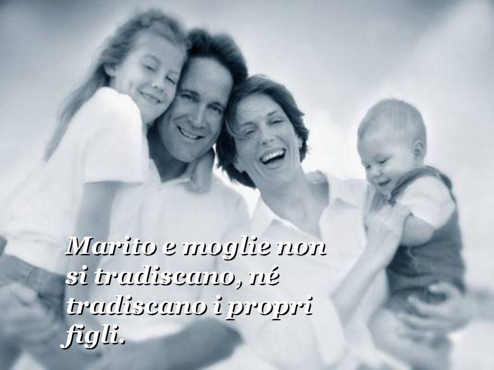 Marito e moglie non si tradiscano, né tradiscano i propri figli.