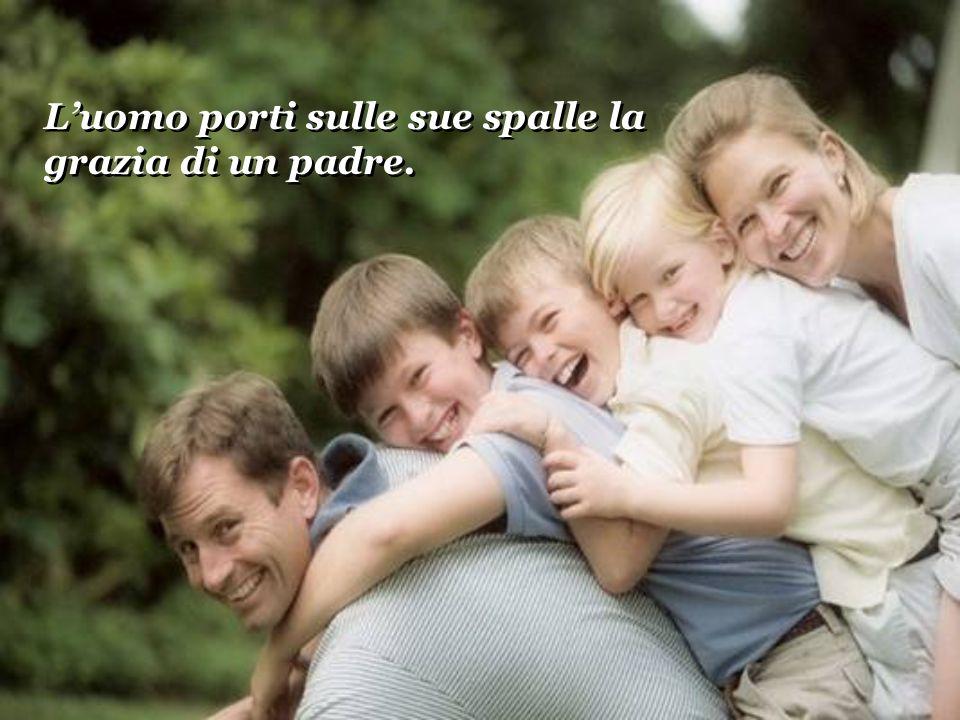 L'uomo porti sulle sue spalle la grazia di un padre.