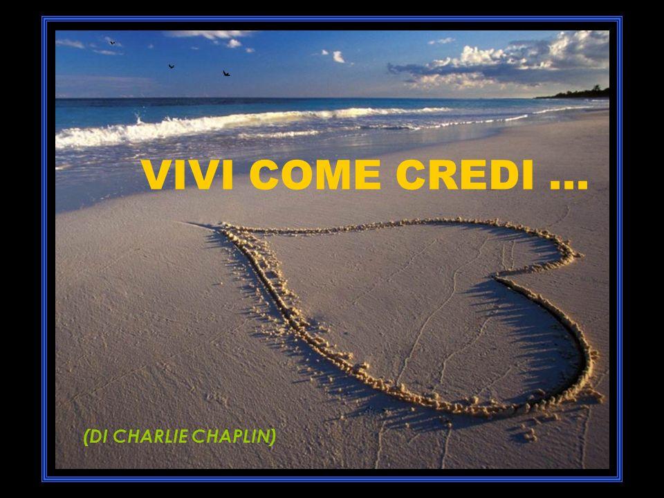 VIVI COME CREDI ... (DI CHARLIE CHAPLIN)