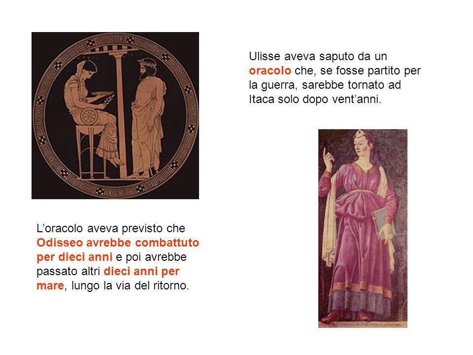 Ulisse aveva saputo da un oracolo che, se fosse partito per la guerra, sarebbe tornato ad Itaca solo dopo vent'anni.