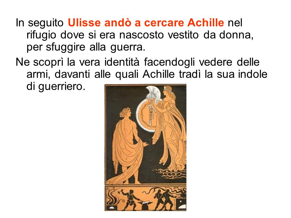 In seguito Ulisse andò a cercare Achille nel rifugio dove si era nascosto vestito da donna, per sfuggire alla guerra.