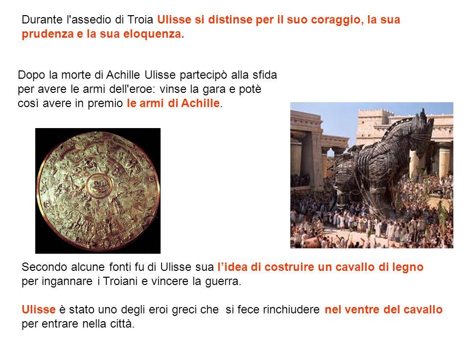 Durante l assedio di Troia Ulisse si distinse per il suo coraggio, la sua prudenza e la sua eloquenza.
