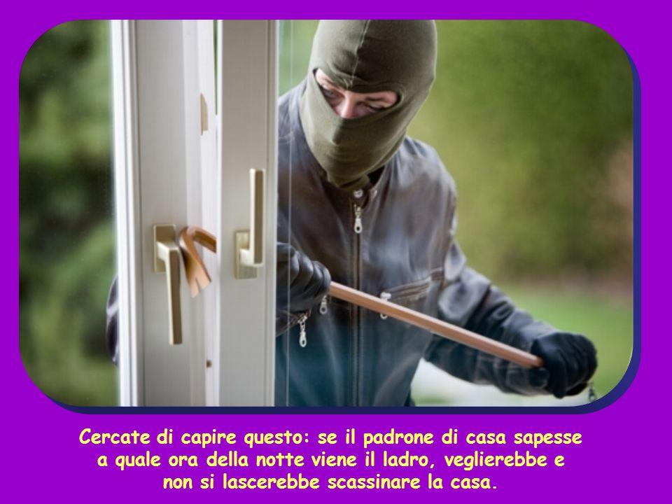 Cercate di capire questo: se il padrone di casa sapesse a quale ora della notte viene il ladro, veglierebbe e non si lascerebbe scassinare la casa.
