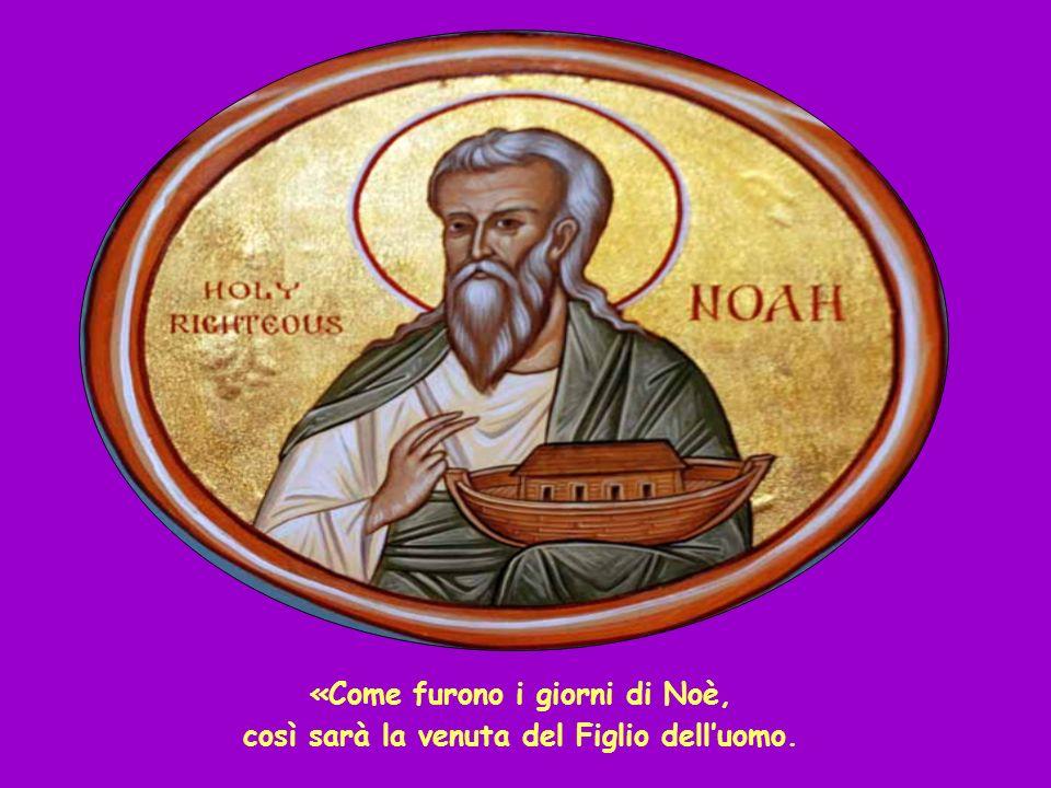 «Come furono i giorni di Noè, così sarà la venuta del Figlio dell'uomo.
