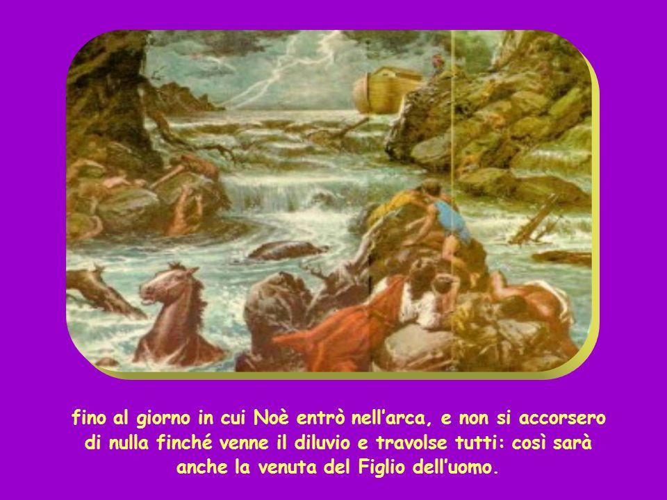 fino al giorno in cui Noè entrò nell'arca, e non si accorsero di nulla finché venne il diluvio e travolse tutti: così sarà anche la venuta del Figlio dell'uomo.