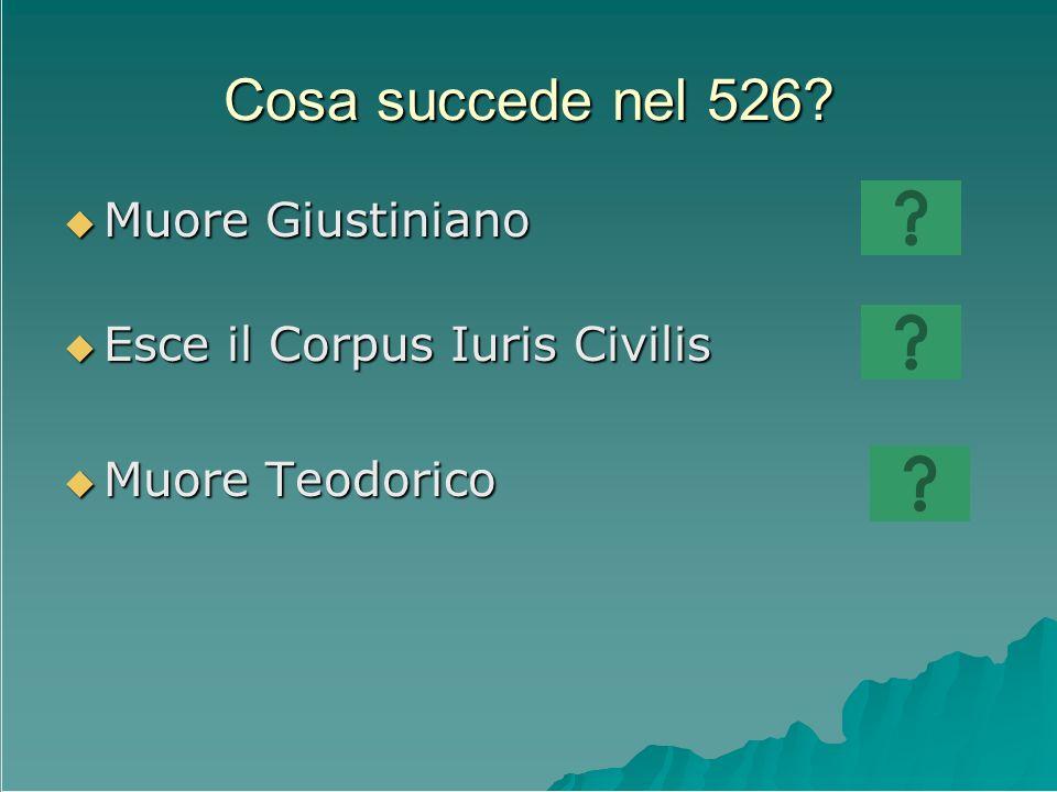 Cosa succede nel 526 Muore Giustiniano Esce il Corpus Iuris Civilis