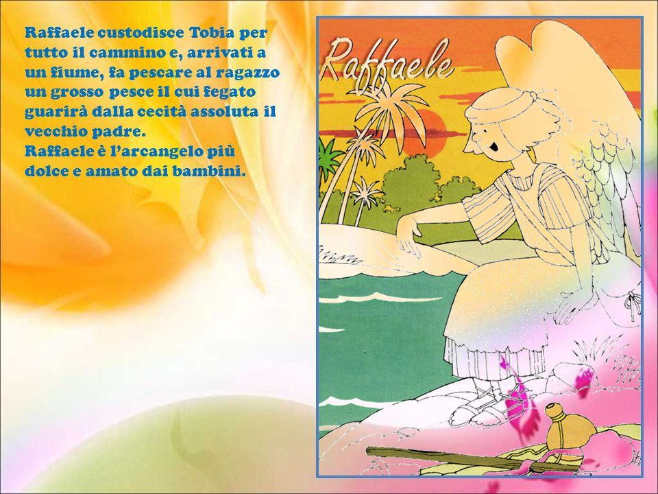 Raffaele custodisce Tobia per tutto il cammino e, arrivati a un fiume, fa pescare al ragazzo un grosso pesce il cui fegato guarirà dalla cecità assoluta il vecchio padre.