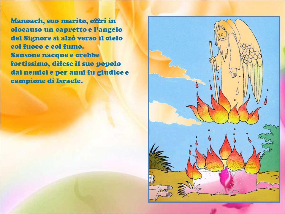Manoach, suo marito, offrì in olocauso un capretto e l'angelo del Signore si alzò verso il cielo col fuoco e col fumo.