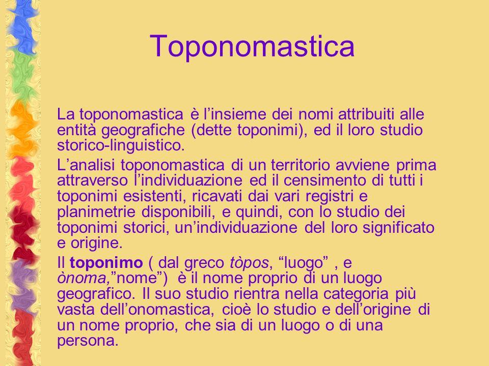 Toponomastica La toponomastica è l'insieme dei nomi attribuiti alle entità geografiche (dette toponimi), ed il loro studio storico-linguistico.