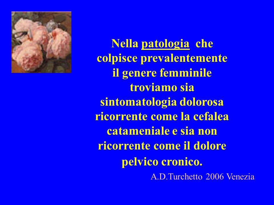 Nella patologia che colpisce prevalentemente il genere femminile troviamo sia sintomatologia dolorosa ricorrente come la cefalea catameniale e sia non ricorrente come il dolore pelvico cronico.