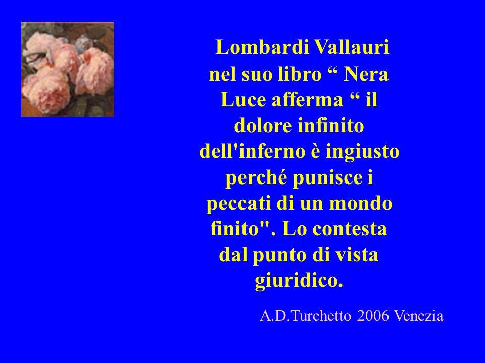 Lombardi Vallauri nel suo libro Nera Luce afferma il dolore infinito dell inferno è ingiusto perché punisce i peccati di un mondo finito . Lo contesta dal punto di vista giuridico.
