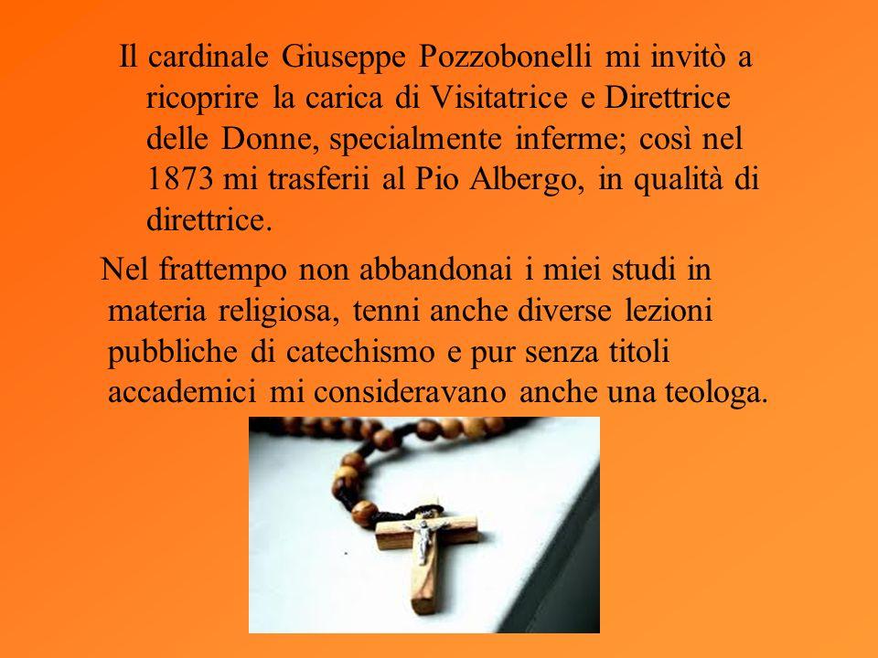 Il cardinale Giuseppe Pozzobonelli mi invitò a ricoprire la carica di Visitatrice e Direttrice delle Donne, specialmente inferme; così nel 1873 mi trasferii al Pio Albergo, in qualità di direttrice.