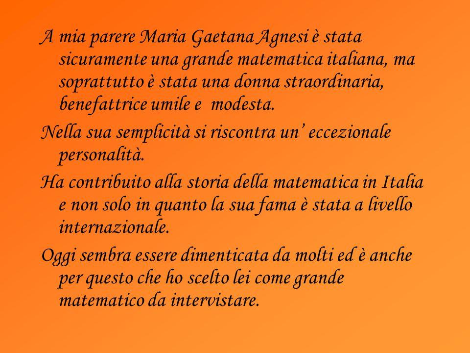 A mia parere Maria Gaetana Agnesi è stata sicuramente una grande matematica italiana, ma soprattutto è stata una donna straordinaria, benefattrice umile e modesta.