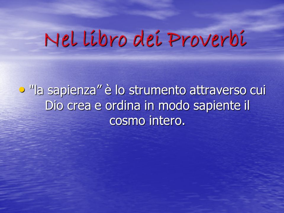 Nel libro dei Proverbi la sapienza è lo strumento attraverso cui Dio crea e ordina in modo sapiente il cosmo intero.