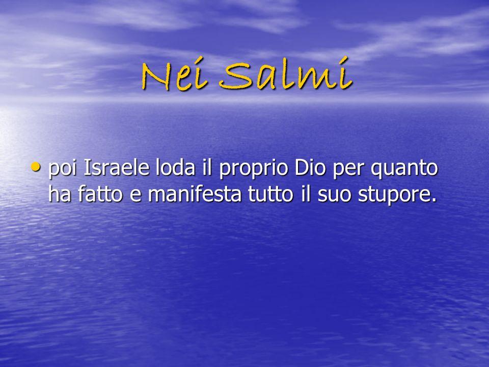 Nei Salmi poi Israele loda il proprio Dio per quanto ha fatto e manifesta tutto il suo stupore.