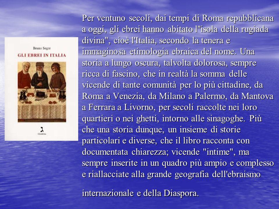 Per ventuno secoli, dai tempi di Roma repubblicana a oggi, gli ebrei hanno abitato l isola della rugiada divina , cioè l Italia, secondo la tenera e immaginosa etimologia ebraica del nome.