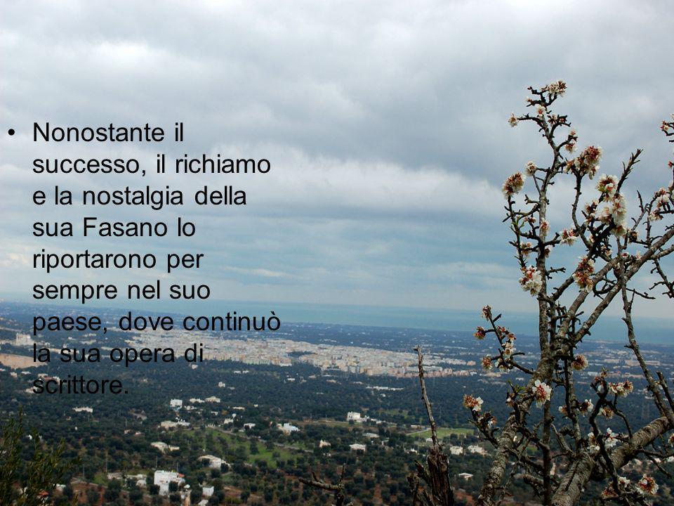 Nonostante il successo, il richiamo e la nostalgia della sua Fasano lo riportarono per sempre nel suo paese, dove continuò la sua opera di scrittore.
