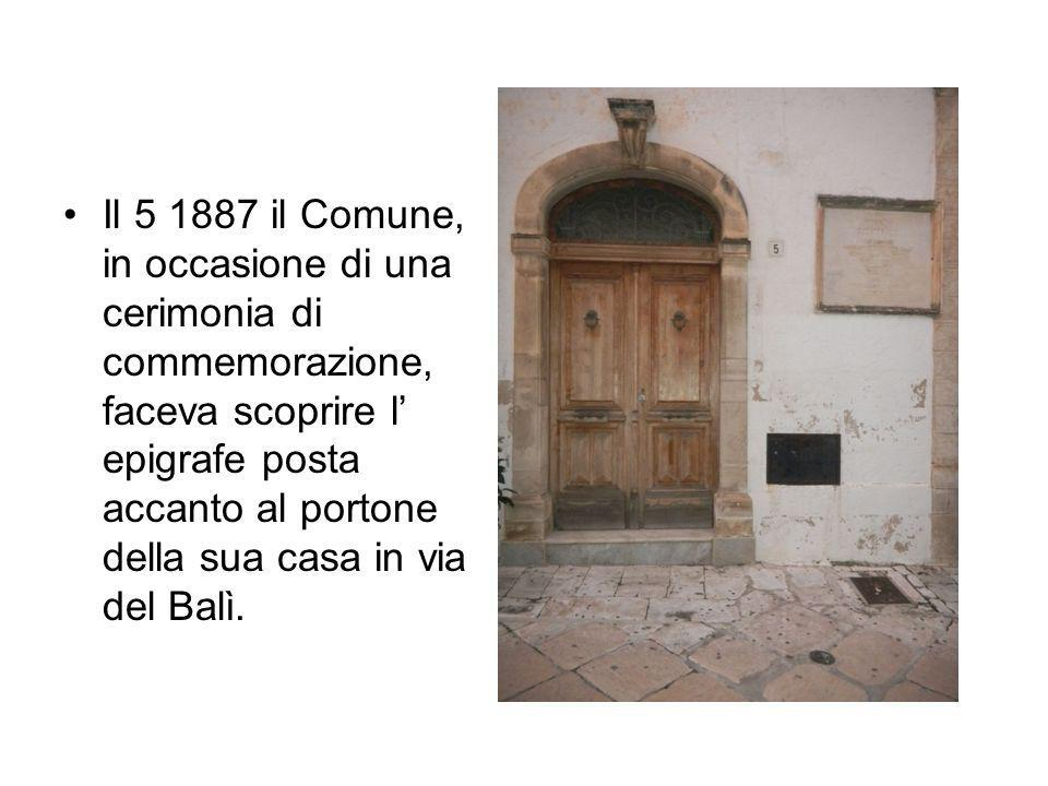 Il 5 1887 il Comune, in occasione di una cerimonia di commemorazione, faceva scoprire l' epigrafe posta accanto al portone della sua casa in via del Balì.