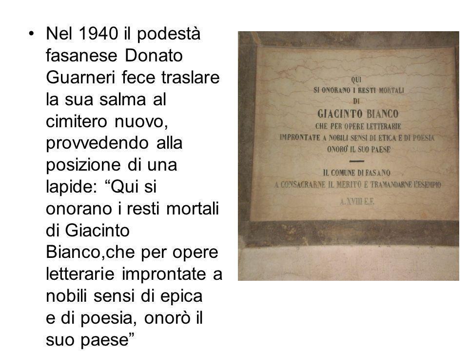 Nel 1940 il podestà fasanese Donato Guarneri fece traslare la sua salma al cimitero nuovo, provvedendo alla posizione di una lapide: Qui si onorano i resti mortali di Giacinto Bianco,che per opere letterarie improntate a nobili sensi di epica e di poesia, onorò il suo paese