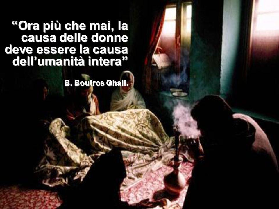Ora più che mai, la causa delle donne deve essere la causa dell'umanità intera B. Boutros Ghali.